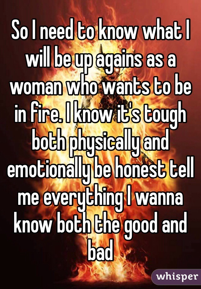 So I need to know what I will be up agains as a woman who wants to be in fire. I know it's tough both physically and emotionally be honest tell me everything I wanna know both the good and bad