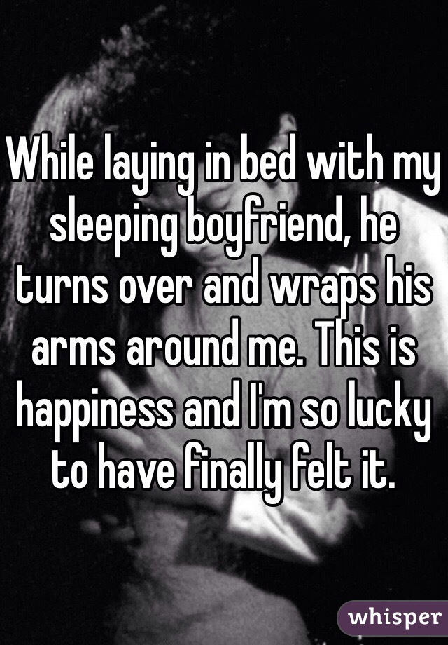 While laying in bed with my sleeping boyfriend, he turns over and wraps his arms around me. This is happiness and I'm so lucky to have finally felt it.