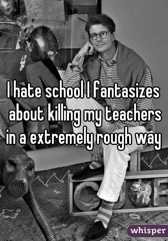 I hate school I fantasizes about killing my teachers in a extremely rough way