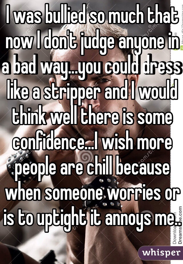 I was bullied so much that now I don't judge anyone in a bad way...you could dress like a stripper and I would think well there is some confidence...I wish more people are chill because when someone worries or is to uptight it annoys me..
