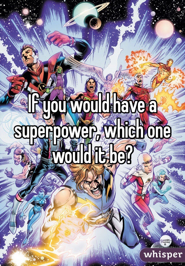 If you would have a superpower, which one would it be?