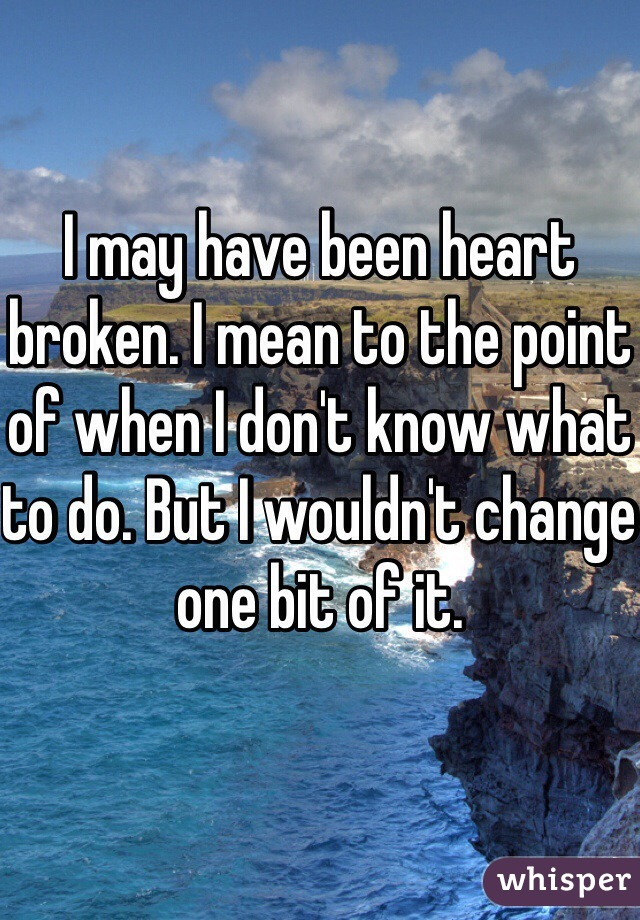 I may have been heart broken. I mean to the point of when I don't know what to do. But I wouldn't change one bit of it.