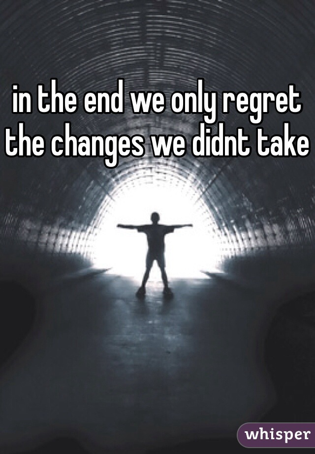 in the end we only regret the changes we didnt take