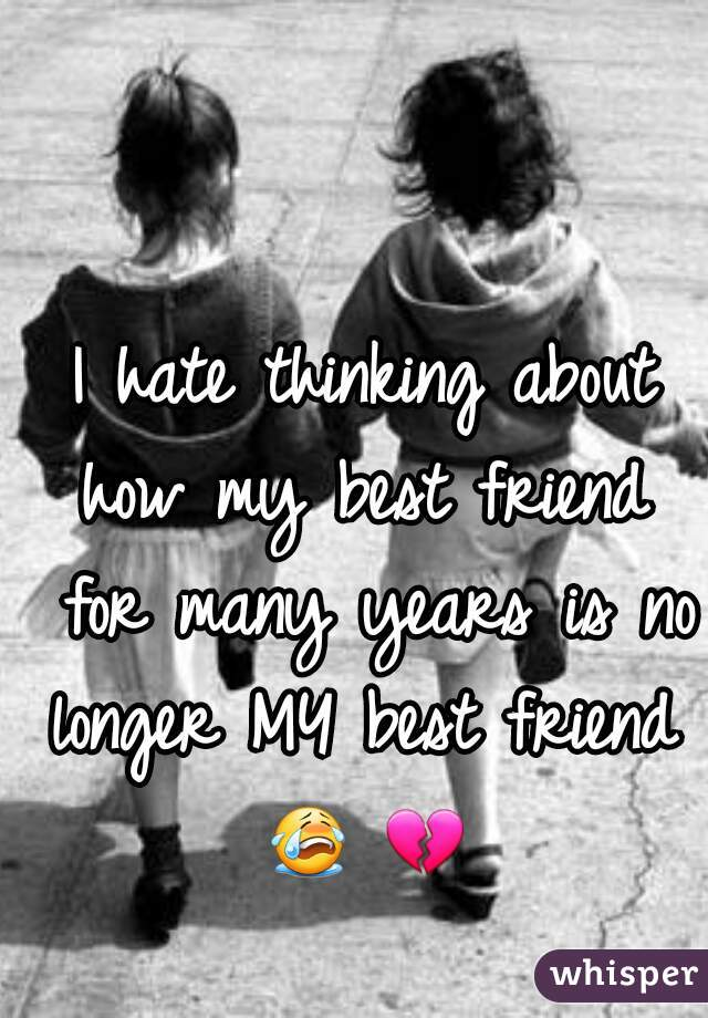 I hate thinking about how my best friend  for many years is no longer MY best friend  😭 💔