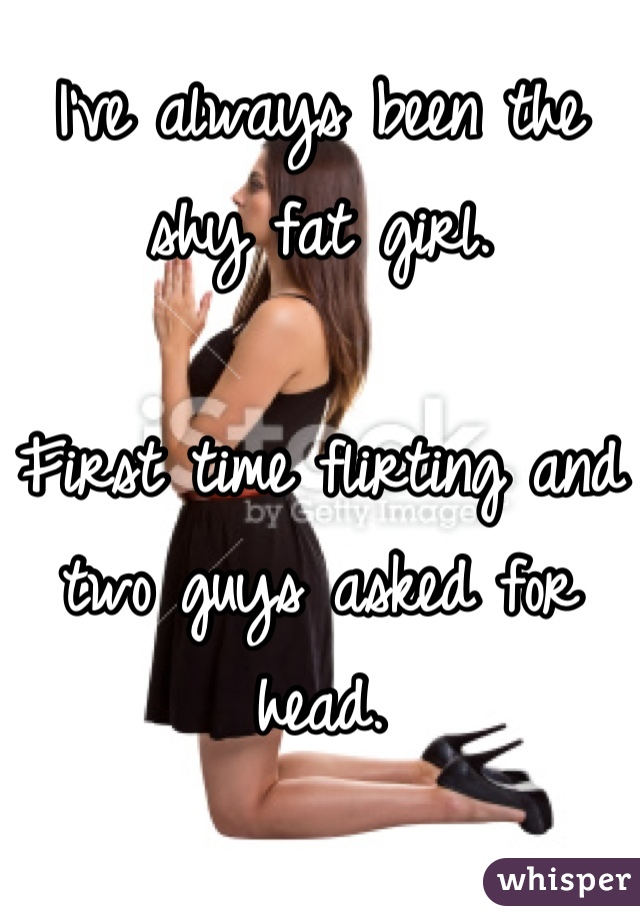 I've always been the shy fat girl.   First time flirting and two guys asked for head.   I've been waiting honestly