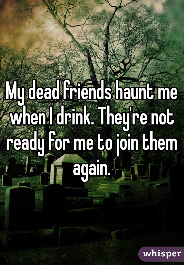My dead friends haunt me when I drink. They're not ready for me to join them again.