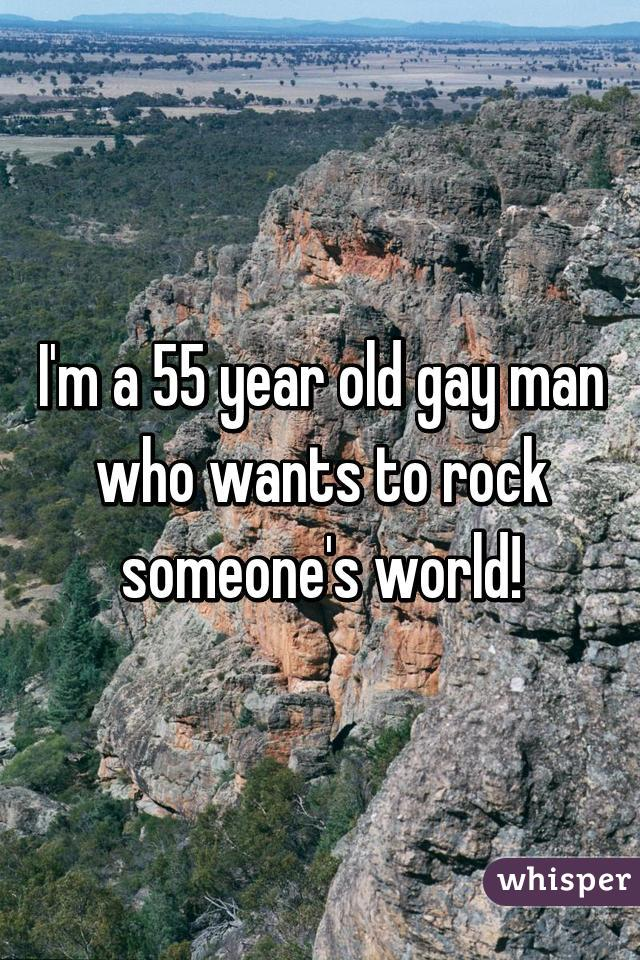 I'm a 55 year old gay man who wants to rock someone's world!