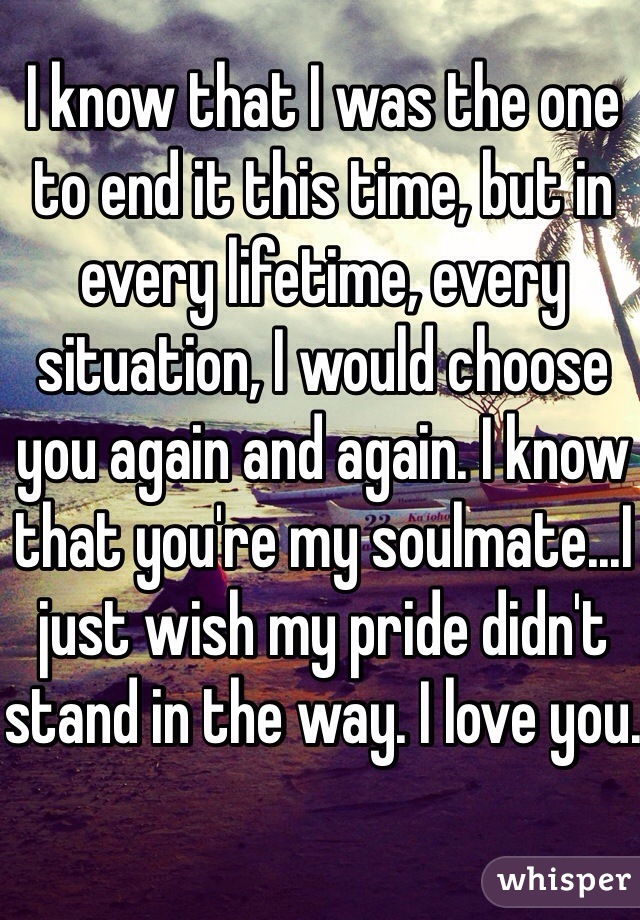 I know that I was the one to end it this time, but in every lifetime, every situation, I would choose you again and again. I know that you're my soulmate...I just wish my pride didn't stand in the way. I love you.