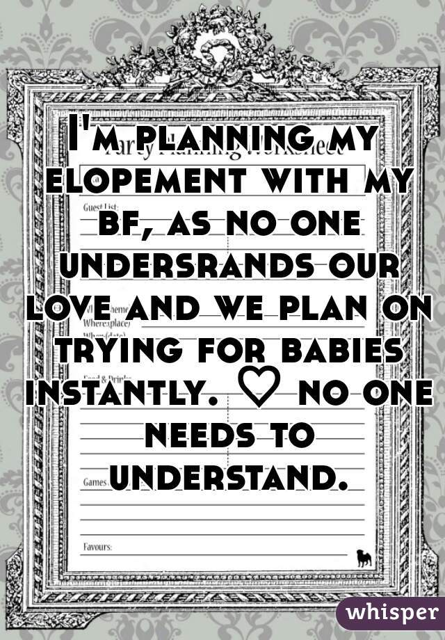 I'm planning my elopement with my bf, as no one undersrands our love and we plan on trying for babies instantly. ♡ no one needs to understand.