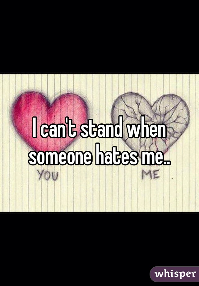 I can't stand when someone hates me..