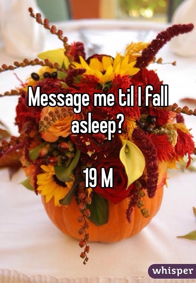 Message me til I fall asleep?  19 M