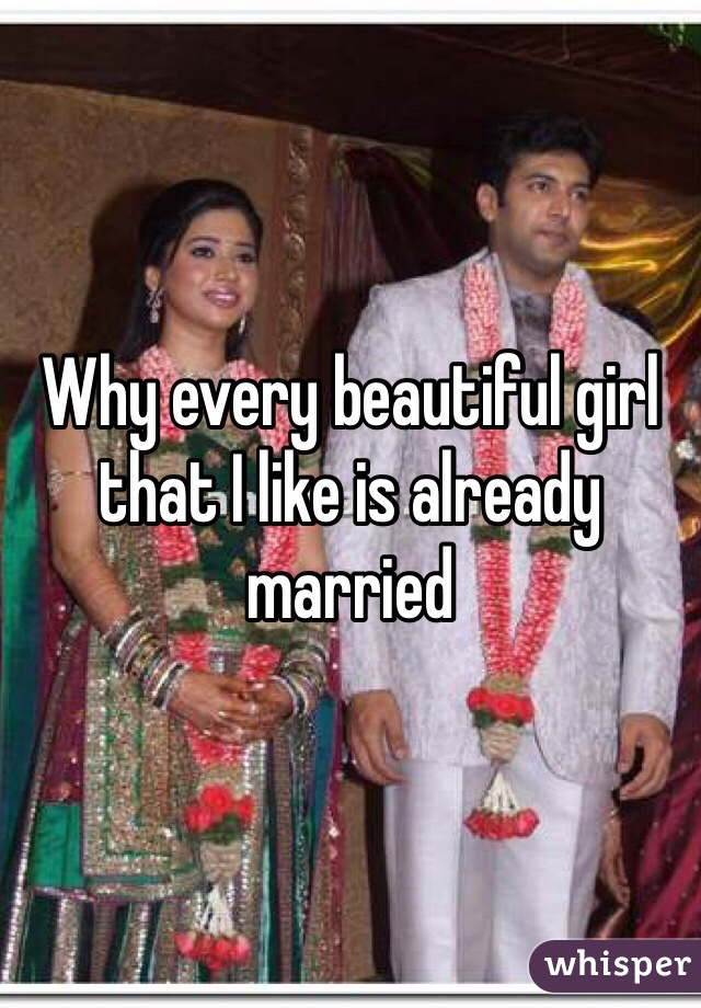 Why every beautiful girl that I like is already married