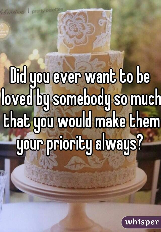 Did you ever want to be loved by somebody so much that you would make them your priority always?