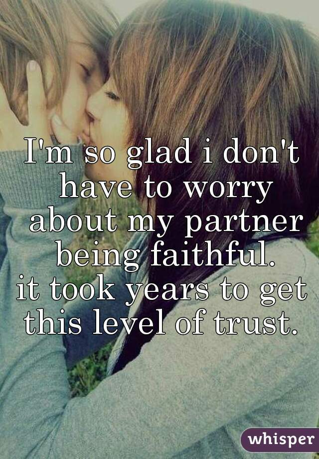 I'm so glad i don't have to worry about my partner being faithful. it took years to get this level of trust.