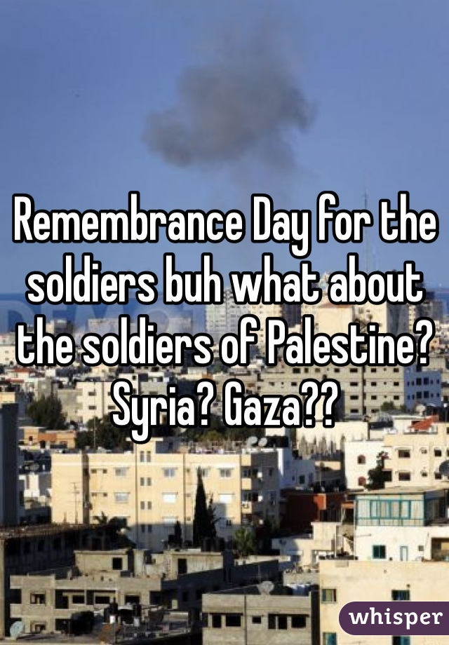 Remembrance Day for the soldiers buh what about the soldiers of Palestine? Syria? Gaza??