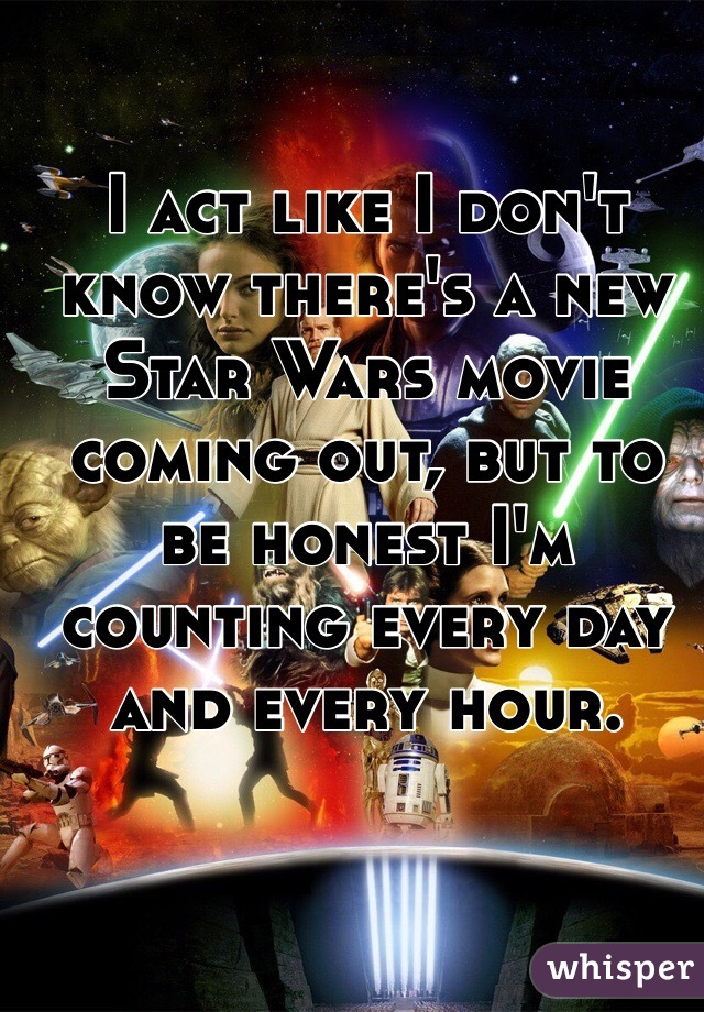 I act like I don't know there's a new Star Wars movie coming out, but to be honest I'm counting every day and every hour.