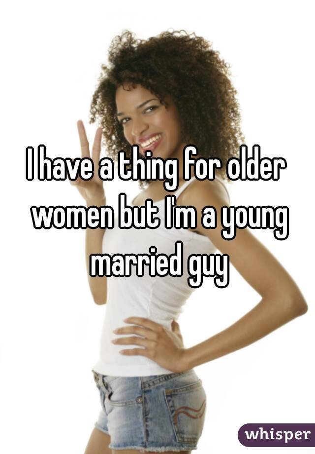 I have a thing for older women but I'm a young married guy