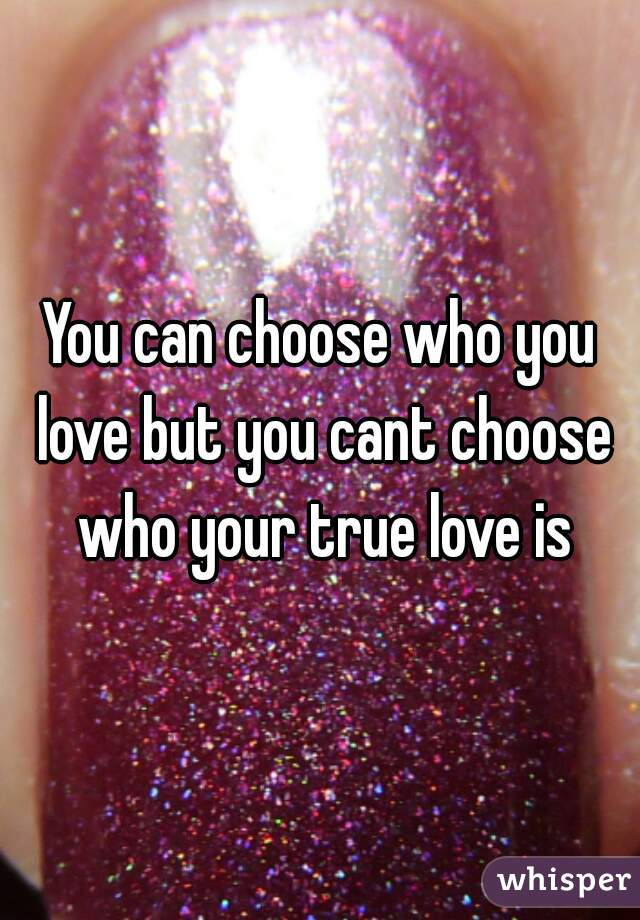 You can choose who you love but you cant choose who your true love is