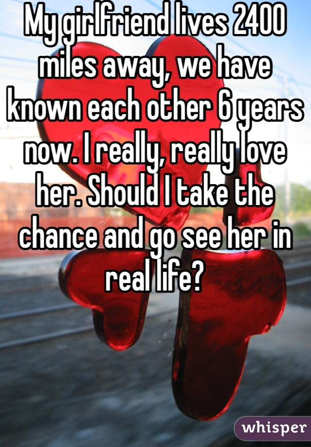 My girlfriend lives 2400 miles away, we have known each other 6 years now. I really, really love her. Should I take the chance and go see her in real life?