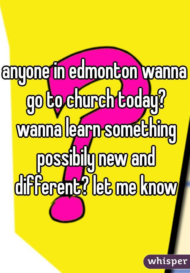 anyone in edmonton wanna go to church today? wanna learn something possibily new and different? let me know