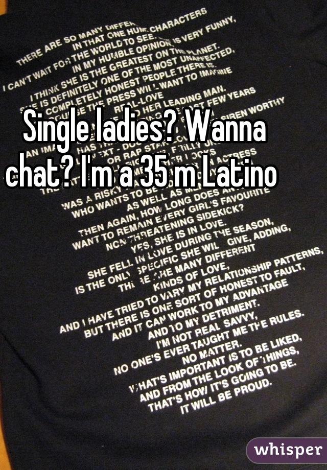 Single ladies? Wanna chat? I'm a 35 m Latino