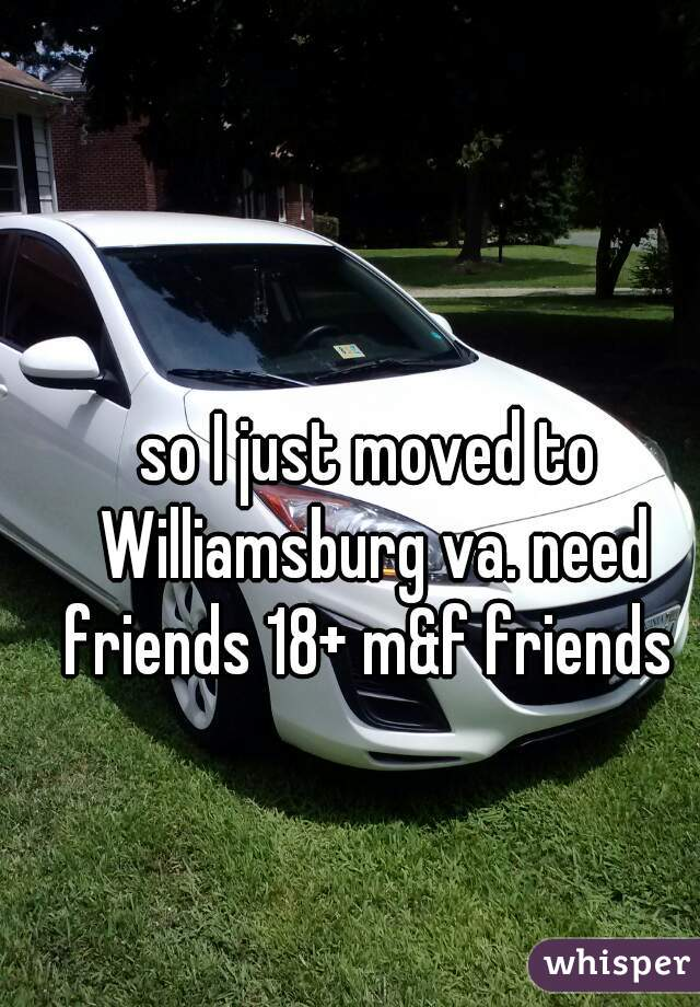 so I just moved to Williamsburg va. need friends 18+ m&f friends