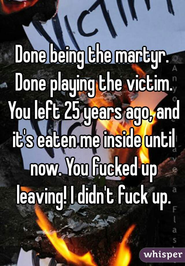 Done being the martyr. Done playing the victim. You left 25 years ago, and it's eaten me inside until now. You fucked up leaving! I didn't fuck up.