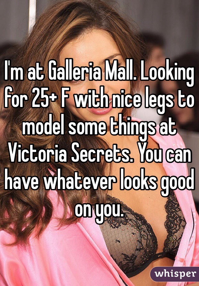 I'm at Galleria Mall. Looking for 25+ F with nice legs to model some things at Victoria Secrets. You can have whatever looks good on you.