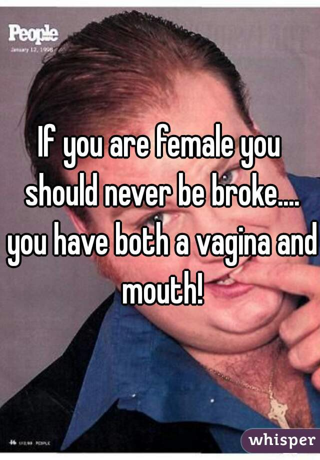 If you are female you should never be broke.... you have both a vagina and mouth!