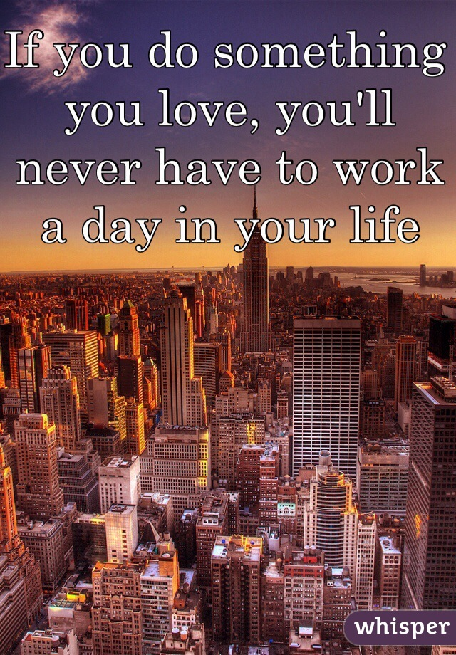 If you do something you love, you'll never have to work a day in your life