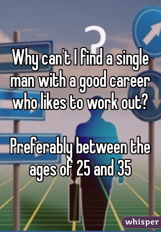 Why can't I find a single man with a good career who likes to work out?  Preferably between the ages of 25 and 35