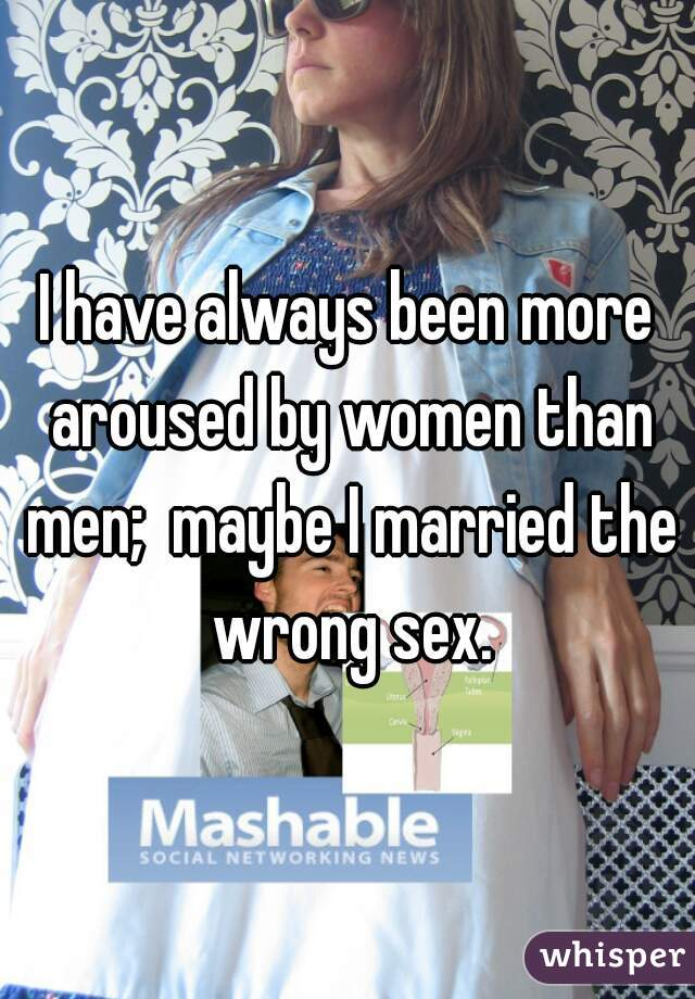 I have always been more aroused by women than men;  maybe I married the wrong sex.