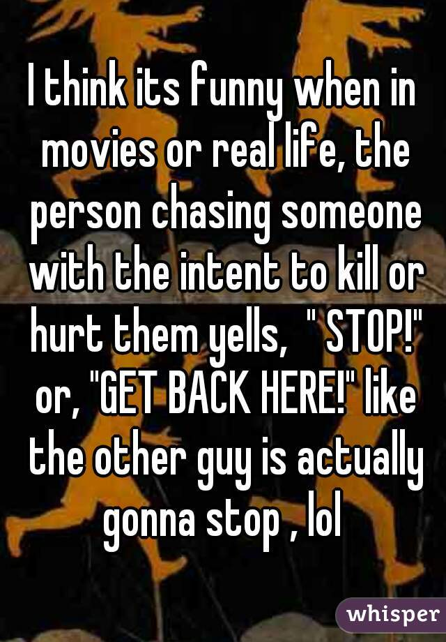 """I think its funny when in movies or real life, the person chasing someone with the intent to kill or hurt them yells,  """" STOP!"""" or, """"GET BACK HERE!"""" like the other guy is actually gonna stop , lol"""