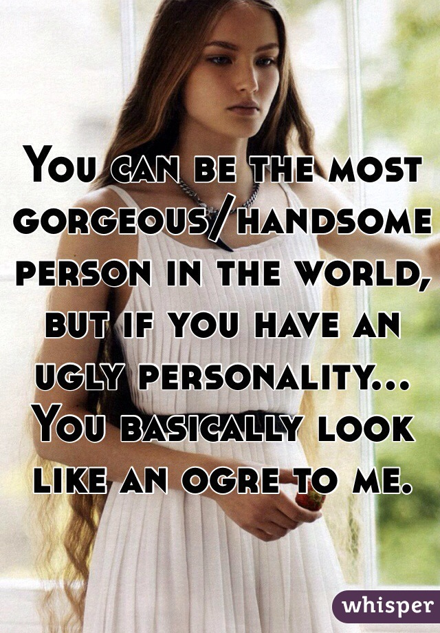 You can be the most gorgeous/handsome person in the world, but if you have an ugly personality... You basically look like an ogre to me.