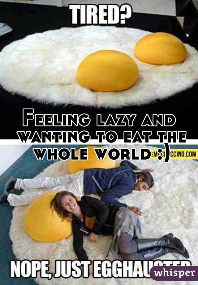 Feeling lazy and wanting to eat the whole world :)