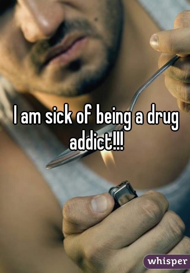 I am sick of being a drug addict!!!