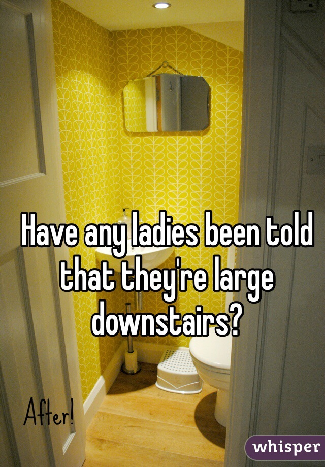 Have any ladies been told that they're large downstairs?