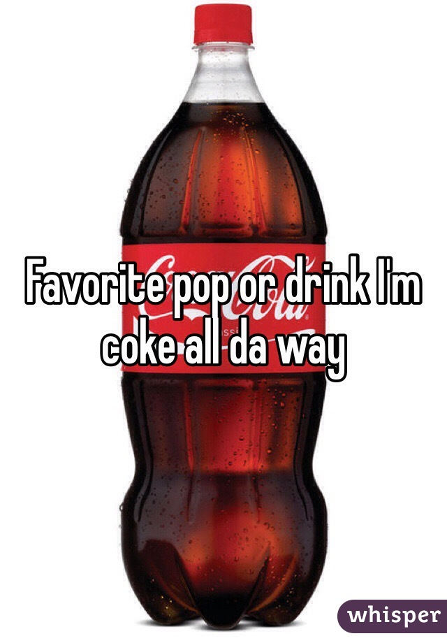 Favorite pop or drink I'm coke all da way