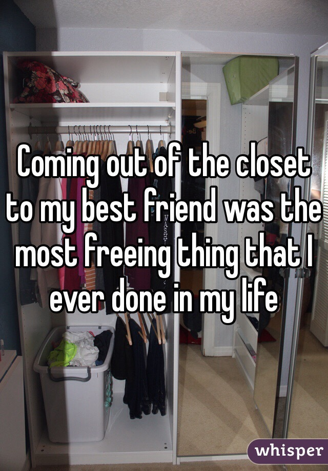Coming out of the closet to my best friend was the most freeing thing that I ever done in my life