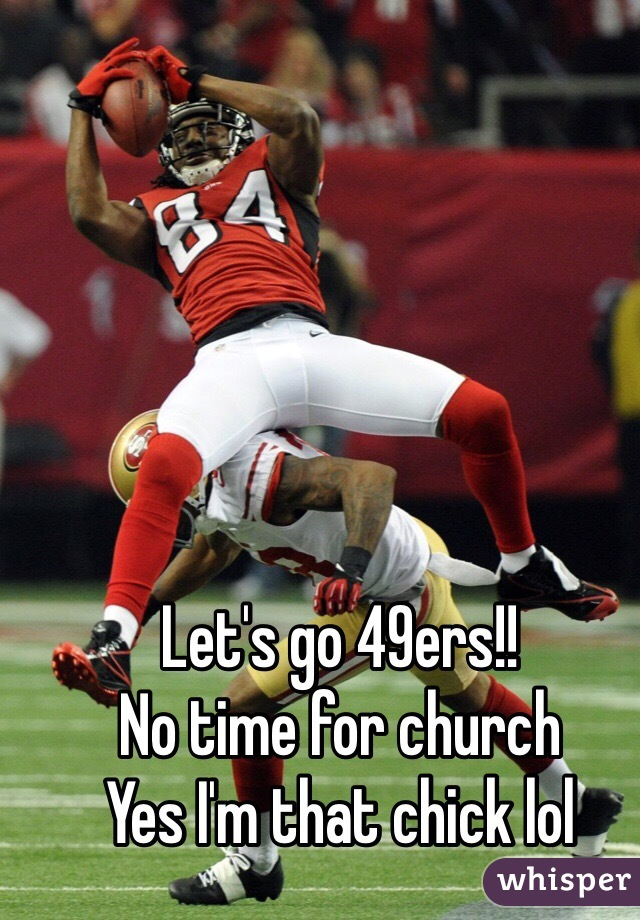 Let's go 49ers!! No time for church Yes I'm that chick lol
