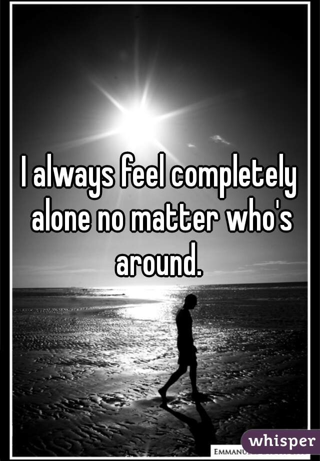 I always feel completely alone no matter who's around.