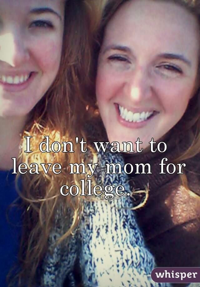 I don't want to leave my mom for college.