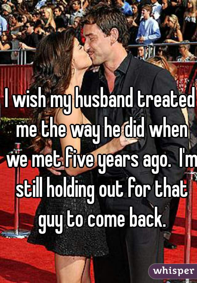 I wish my husband treated me the way he did when we met five years ago.  I'm still holding out for that guy to come back.