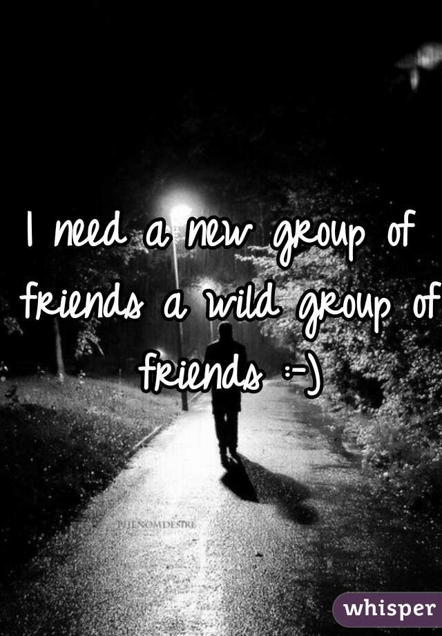 I need a new group of friends a wild group of friends :-)