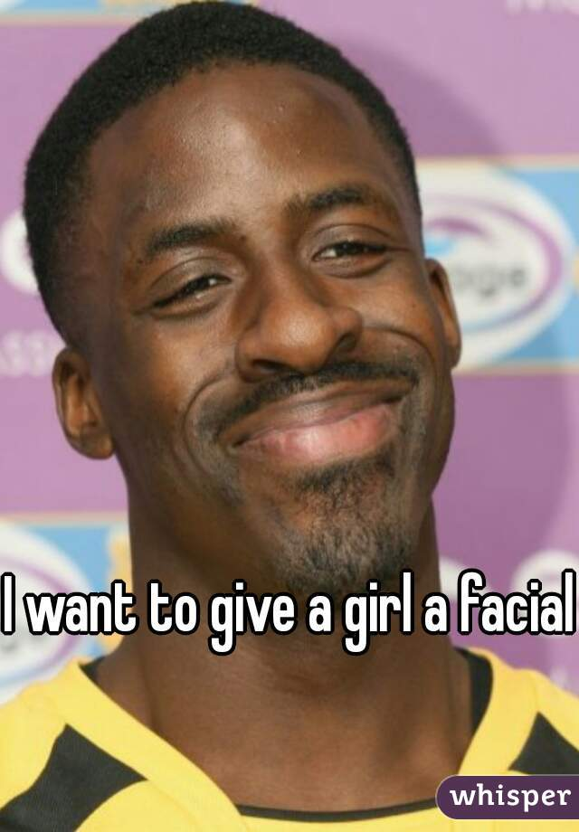 I want to give a girl a facial