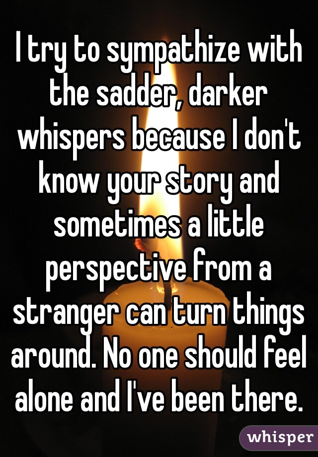 I try to sympathize with the sadder, darker whispers because I don't know your story and sometimes a little perspective from a stranger can turn things around. No one should feel alone and I've been there.