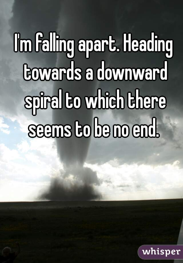 I'm falling apart. Heading towards a downward spiral to which there seems to be no end.