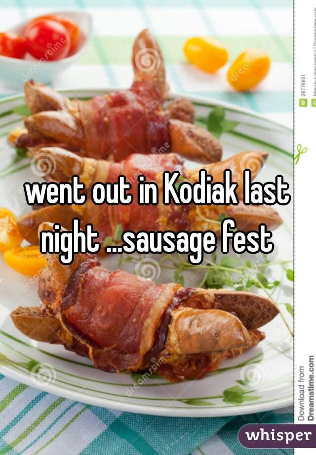 went out in Kodiak last night ...sausage fest