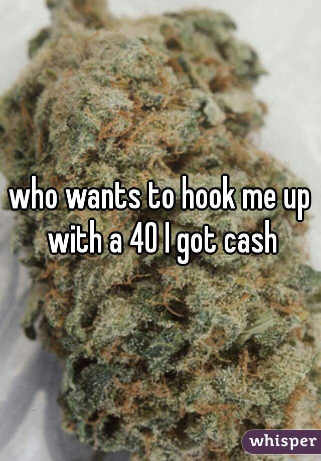 who wants to hook me up with a 40 I got cash