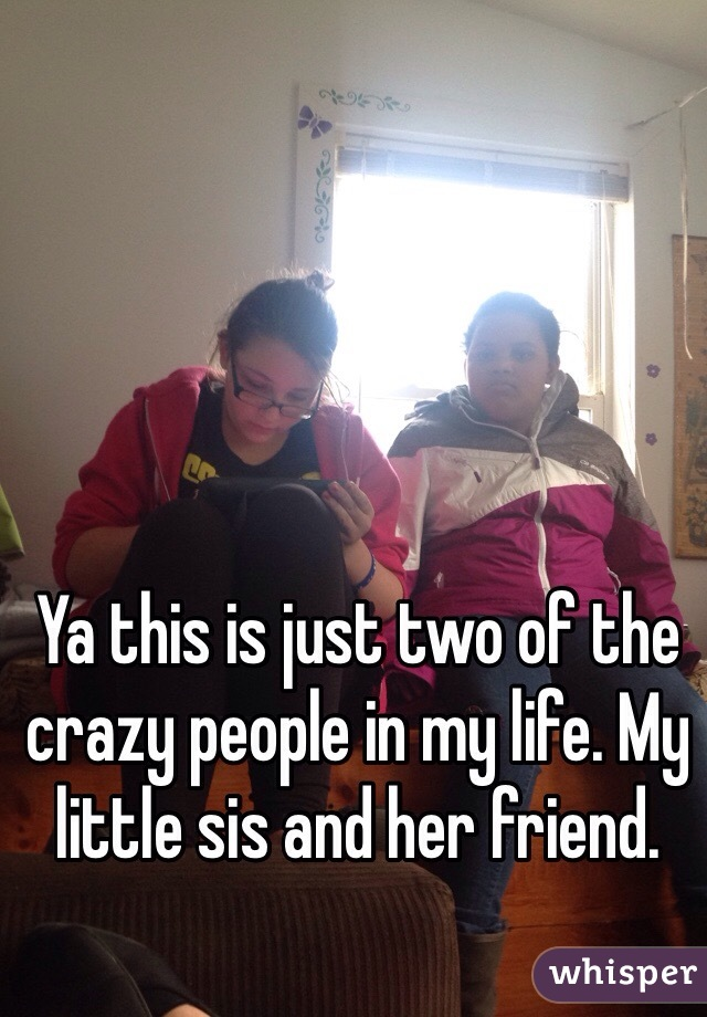 Ya this is just two of the crazy people in my life. My little sis and her friend.